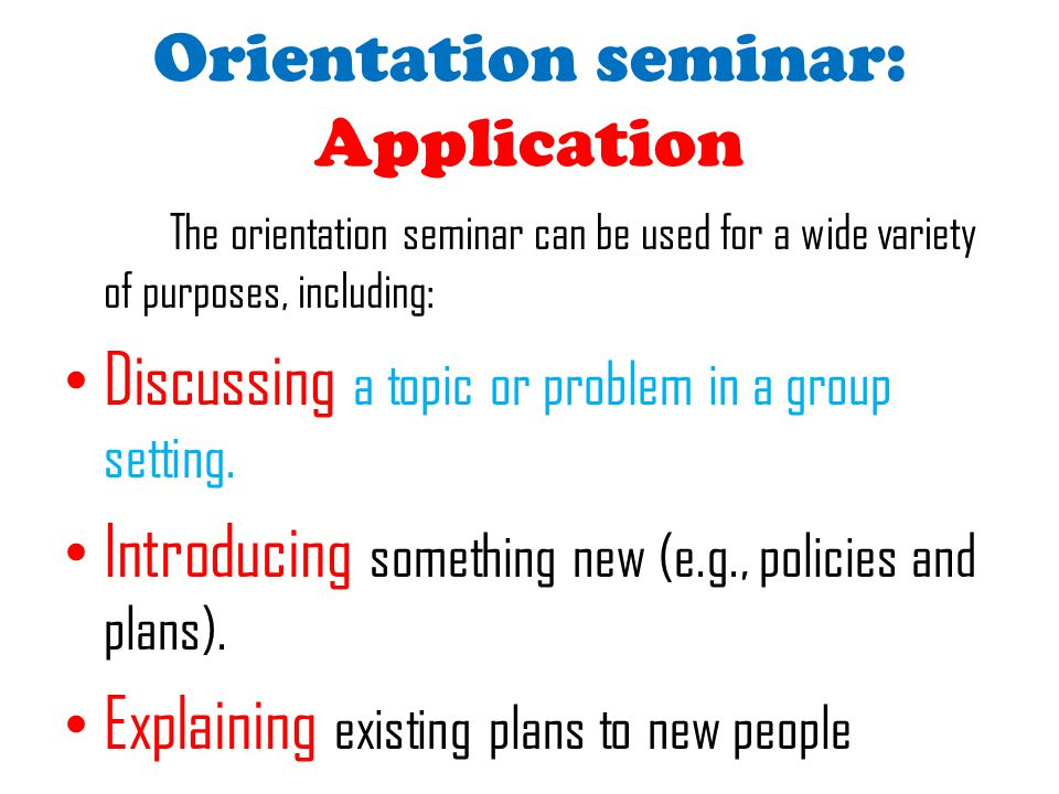 Orientation seminar: Application The orientation seminar can be used for a wide variety of purposes, including: Discussing a topic or problem in a gro