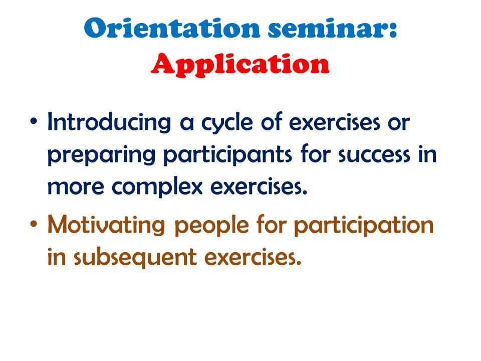 Orientation seminar: Application Introducing a cycle of exercises or preparing participants for success in more complex exercises. Motivating people f