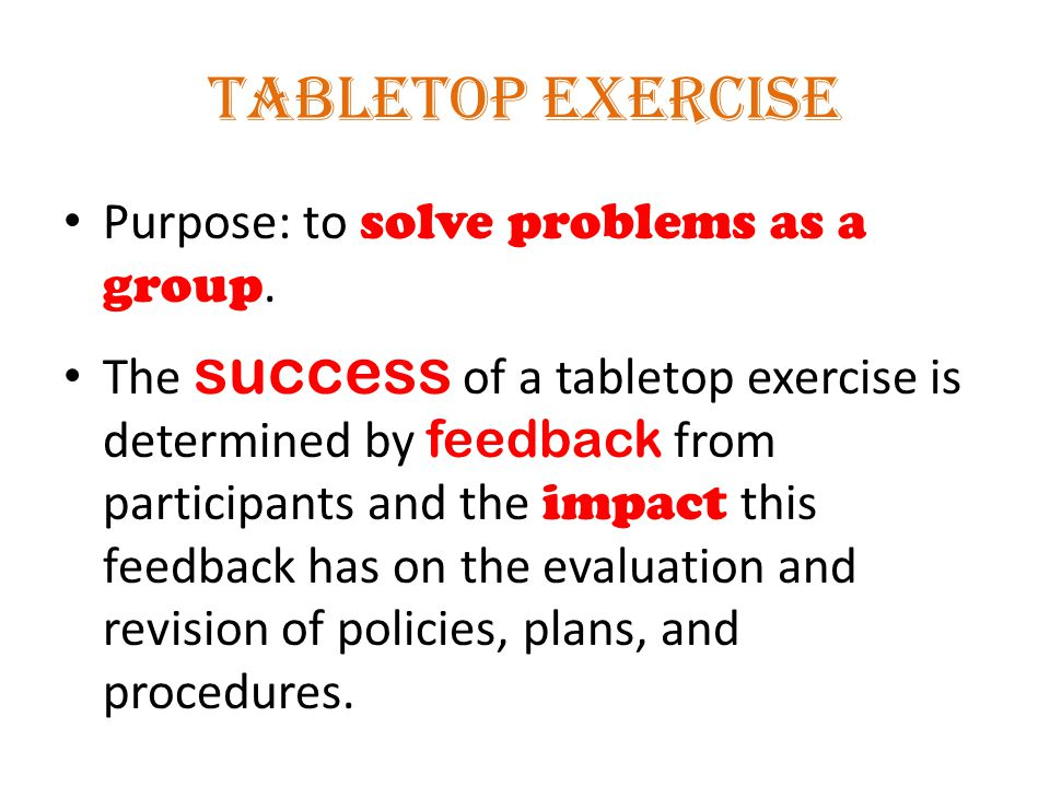 Tabletop Exercise Purpose: to solve problems as a group. The success of a tabletop exercise is determined by feedback from participants and the impact