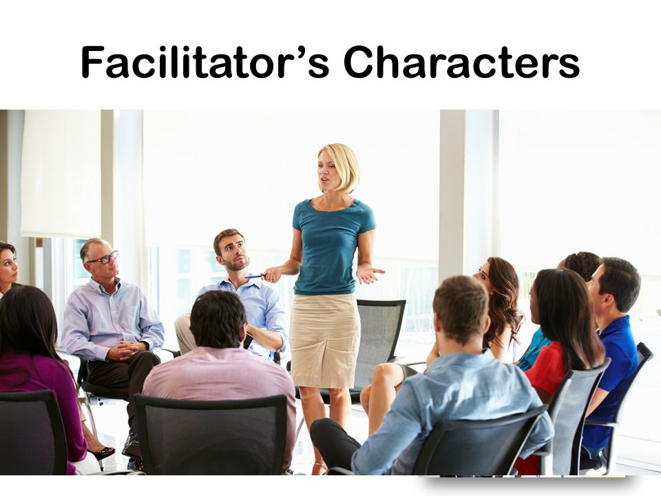 Facilitator's Characters Good personality & Health Good Listener: focused point Best Communication Conflict management Group Dynamics Conductor Friend
