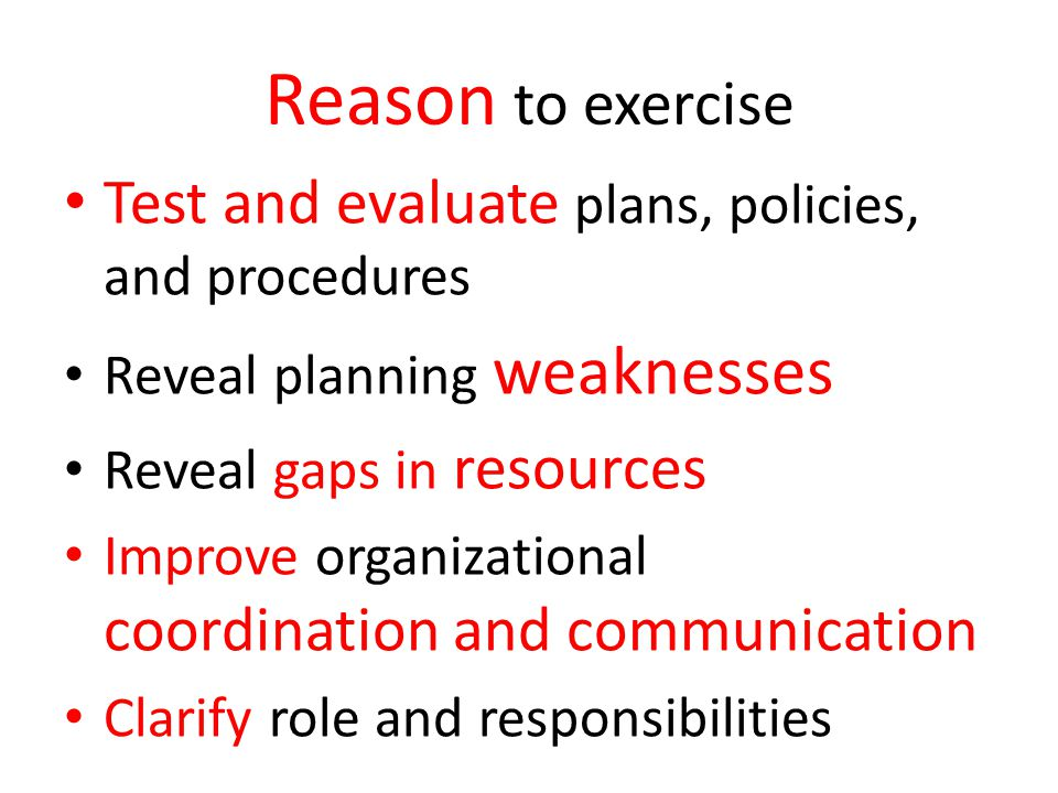 Reason to exercise Test and evaluate plans, policies, and procedures Reveal planning weaknesses Reveal gaps in resources Improve organizational coordi