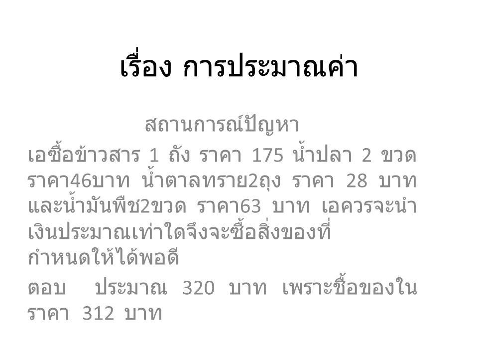 เรื่อง การประมาณค่า สถานการณ์ปัญหา เอซื้อข้าวสาร 1 ถัง ราคา 175 น้ำปลา 2 ขวด ราคา 46 บาท น้ำตาลทราย 2 ถุง ราคา 28 บาท และน้ำมันพืช 2 ขวด ราคา 63 บาท เอควรจะนำ เงินประมาณเท่าใดจึงจะซื้อสิ่งของที่ กำหนดให้ได้พอดี ตอบ ประมาณ 320 บาท เพราะชื้อของใน ราคา 312 บาท