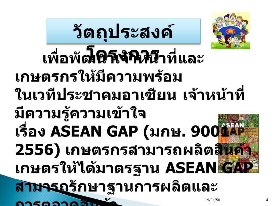 19/04/584 วัตถุประสงค์ โครงการ เพื่อพัฒนาเจ้าหน้าที่และ เกษตรกรให้มีความพร้อม ในเวทีประชาคมอาเซียน เจ้าหน้าที่ มีความรู้ความเข้าใจ เรื่อง ASEAN GAP (