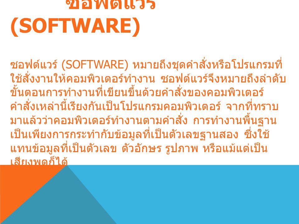 ซอฟต์แวร์ (SOFTWARE) ซอฟต์แวร์ (SOFTWARE) หมายถึงชุดคำสั่งหรือโปรแกรมที่ ใช้สั่งงานให้คอมพิวเตอร์ทำงาน ซอฟต์แวร์จึงหมายถึงลำดับ ขั้นตอนการทำงานที่เขียนขึ้นด้วยคำสั่งของคอมพิวเตอร์ คำสั่งเหล่านี้เรียงกันเป็นโปรแกรมคอมพิวเตอร์ จากที่ทราบ มาแล้วว่าคอมพิวเตอร์ทำงานตามคำสั่ง การทำงานพื้นฐาน เป็นเพียงการกระทำกับข้อมูลที่เป็นตัวเลขฐานสอง ซึ่งใช้ แทนข้อมูลที่เป็นตัวเลข ตัวอักษร รูปภาพ หรือแม้แต่เป็น เสียงพูดก็ได้