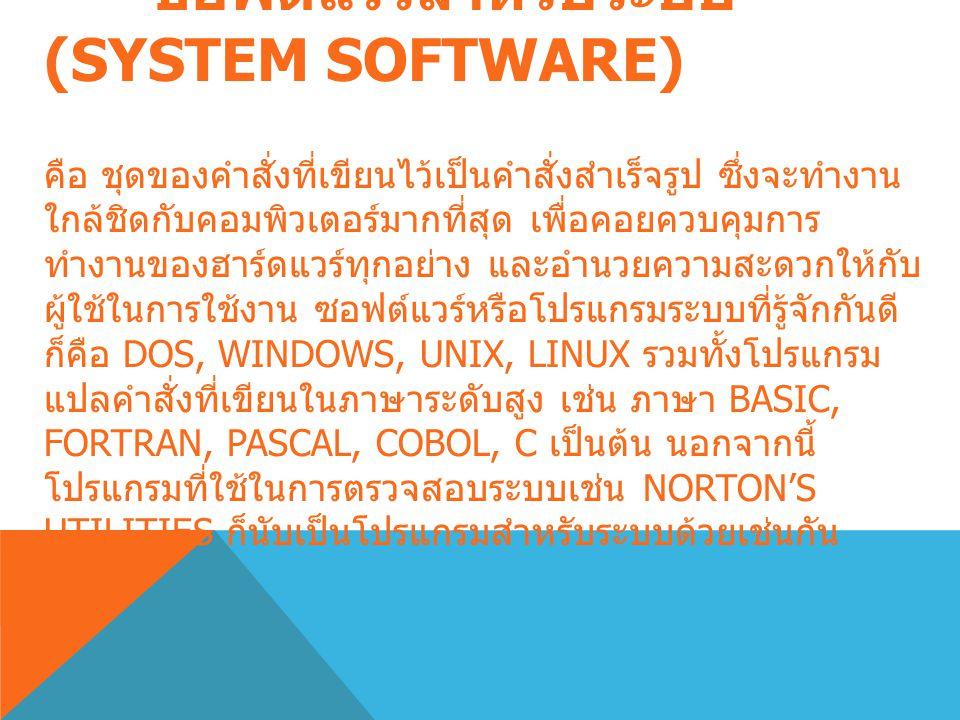 ซอฟต์แวร์สำหรับระบบ (SYSTEM SOFTWARE) คือ ชุดของคำสั่งที่เขียนไว้เป็นคำสั่งสำเร็จรูป ซึ่งจะทำงาน ใกล้ชิดกับคอมพิวเตอร์มากที่สุด เพื่อคอยควบคุมการ ทำงานของฮาร์ดแวร์ทุกอย่าง และอำนวยความสะดวกให้กับ ผู้ใช้ในการใช้งาน ซอฟต์แวร์หรือโปรแกรมระบบที่รู้จักกันดี ก็คือ DOS, WINDOWS, UNIX, LINUX รวมทั้งโปรแกรม แปลคำสั่งที่เขียนในภาษาระดับสูง เช่น ภาษา BASIC, FORTRAN, PASCAL, COBOL, C เป็นต้น นอกจากนี้ โปรแกรมที่ใช้ในการตรวจสอบระบบเช่น NORTON'S UTILITIES ก็นับเป็นโปรแกรมสำหรับระบบด้วยเช่นกัน