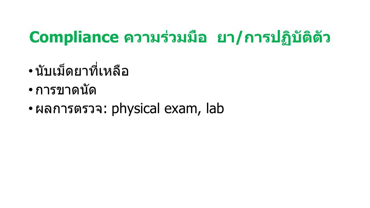 Compliance ความร่วมมือ ยา/การปฏิบัติตัว นับเม็ดยาที่เหลือ การขาดนัด ผลการตรวจ: physical exam, lab