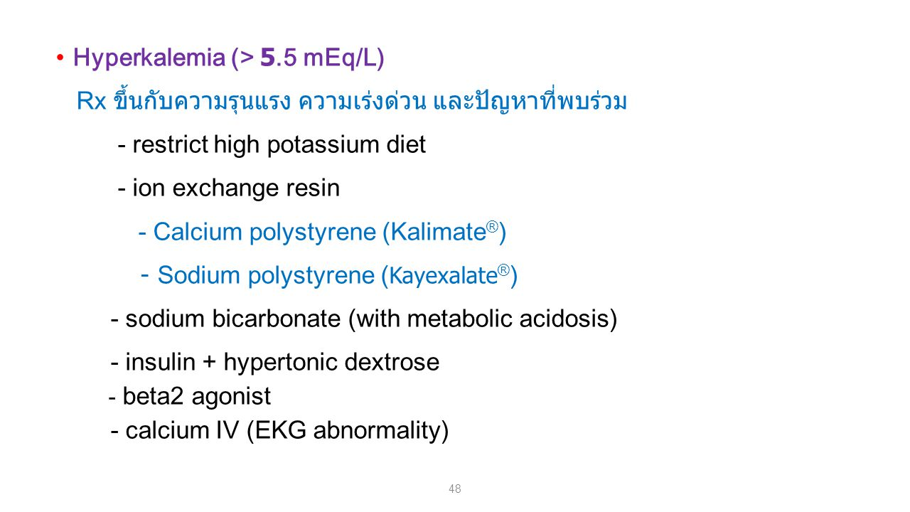 48 Hyperkalemia (> 5.5 mEq/L) Rx ขึ้นกับความรุนแรง ความเร่งด่วน และปัญหาที่พบร่วม - restrict high potassium diet - ion exchange resin - Calcium polystyrene (Kalimate ® ) - Sodium polystyrene ( Kayexalate ® ) - sodium bicarbonate (with metabolic acidosis) - insulin + hypertonic dextrose - beta2 agonist - calcium IV (EKG abnormality)