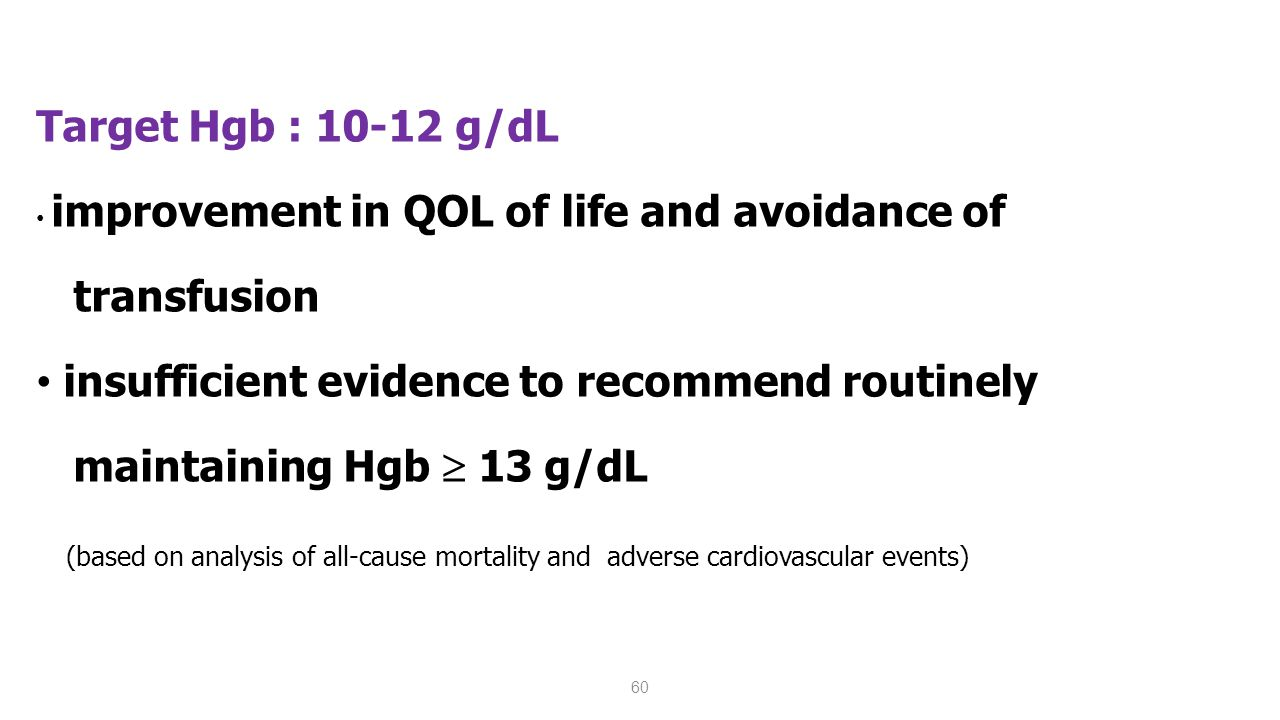 60 Target Hgb : 10-12 g/dL improvement in QOL of life and avoidance of transfusion insufficient evidence to recommend routinely maintaining Hgb  13 g/dL (based on analysis of all-cause mortality and adverse cardiovascular events) (KDOQI 2007)