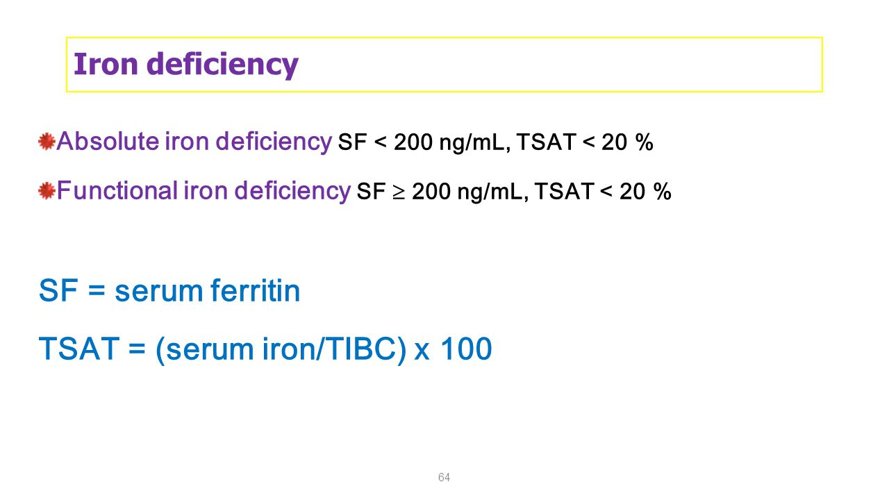 64 Iron deficiency Absolute iron deficiency SF < 200 ng/mL, TSAT < 20 % Functional iron deficiency SF  200 ng/mL, TSAT < 20 % SF = serum ferritin TSAT = (serum iron/TIBC) x 100