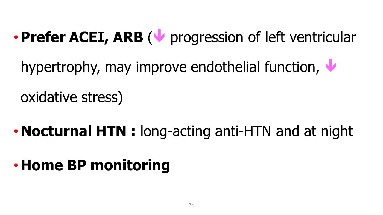 74 Prefer ACEI, ARB (  progression of left ventricular hypertrophy, may improve endothelial function,  oxidative stress) Nocturnal HTN : long-acting anti-HTN and at night Home BP monitoring