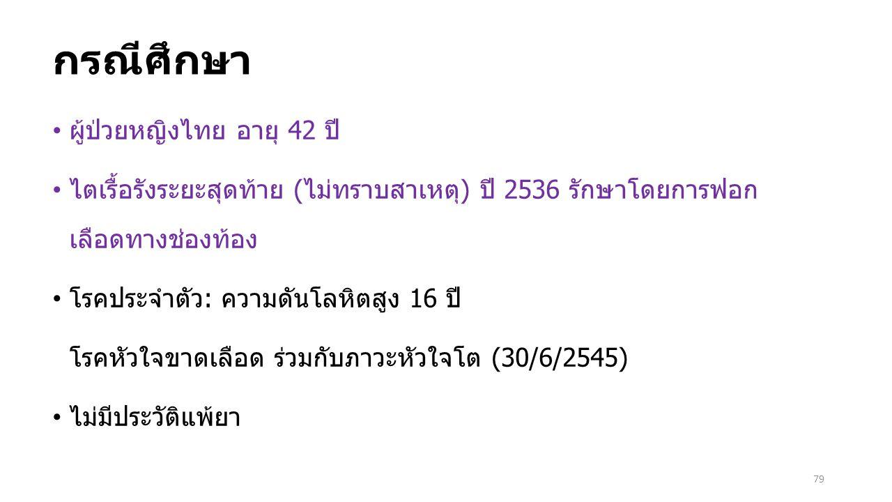 79 กรณีศึกษา ผู้ป่วยหญิงไทย อายุ 42 ปี ไตเรื้อรังระยะสุดท้าย (ไม่ทราบสาเหตุ) ปี 2536 รักษาโดยการฟอก เลือดทางช่องท้อง โรคประจำตัว: ความดันโลหิตสูง 16 ป