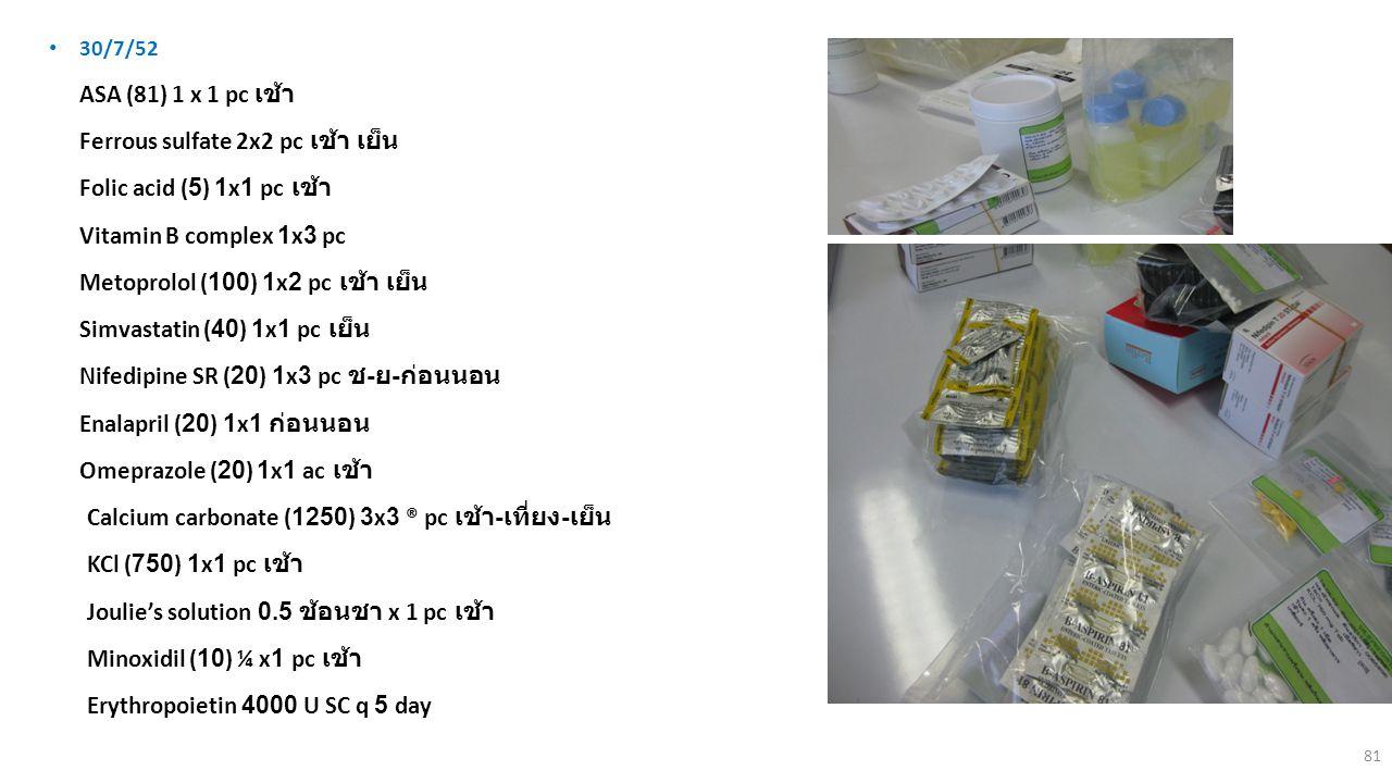 81 30/7/52 1.ASA (81) 1 x 1 pc เช้า 2.Ferrous sulfate 2x2 pc เช้า เย็น 3.Folic acid (5) 1x1 pc เช้า 4.Vitamin B complex 1x3 pc 5.Metoprolol (100) 1x2