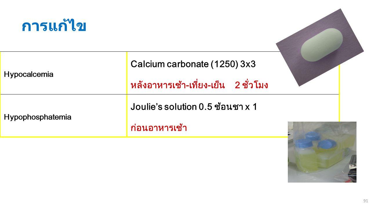 91 การแก้ไข Hypocalcemia Calcium carbonate (1250) 3x3 หลังอาหารเช้า-เที่ยง-เย็น 2 ชั่วโมง Hypophosphatemia Joulie's solution 0.5 ช้อนชา x 1 ก่อนอาหารเ