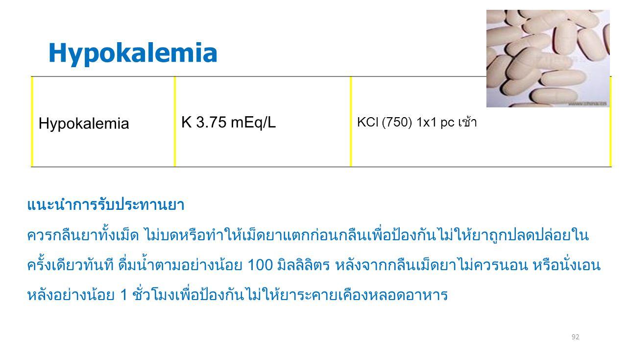 92 Hypokalemia K 3.75 mEq/L KCl (750) 1x1 pc เช้า แนะนำการรับประทานยา ควรกลืนยาทั้งเม็ด ไม่บดหรือทำให้เม็ดยาแตกก่อนกลืนเพื่อป้องกันไม่ให้ยาถูกปลดปล่อย