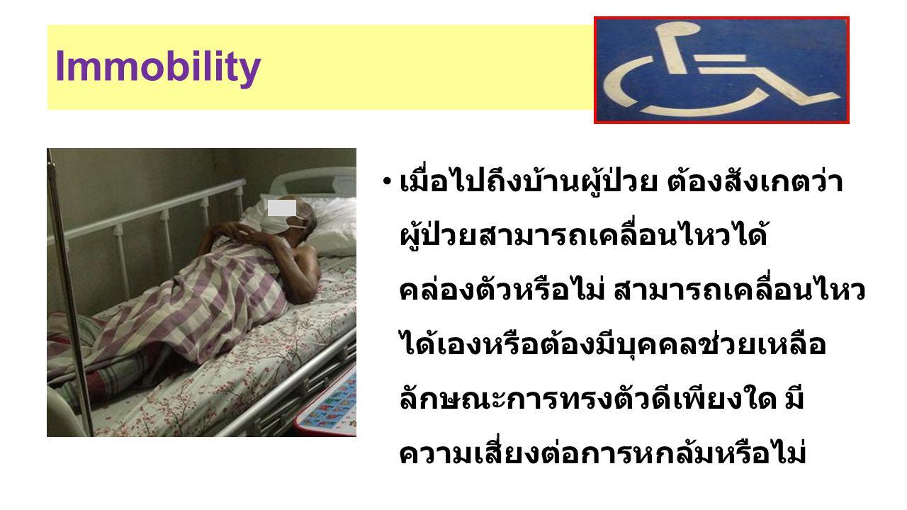 Immobility เมื่อไปถึงบ้านผู้ป่วย ต้องสังเกตว่า ผู้ป่วยสามารถเคลื่อนไหวได้ คล่องตัวหรือไม่ สามารถเคลื่อนไหว ได้เองหรือต้องมีบุคคลช่วยเหลือ ลักษณะการทรง