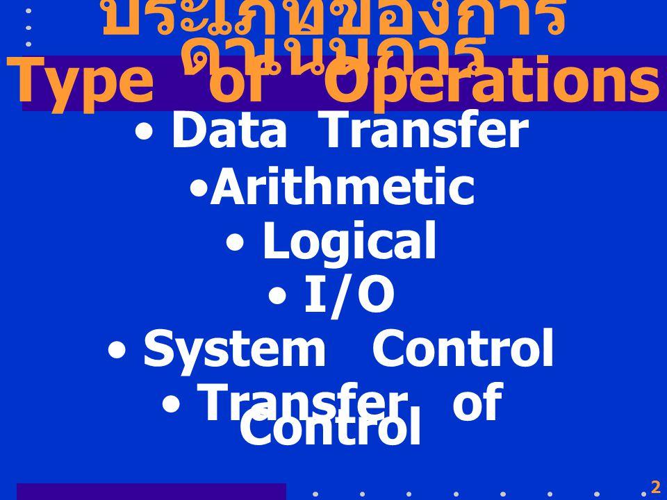 2 ประเภทของการ ดำเนินการ Data Transfer Arithmetic Logical I/O System Control Transfer of Control Type of Operations