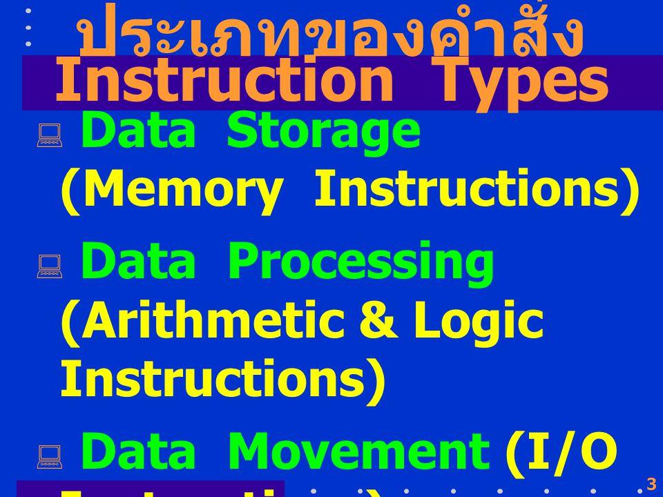 3 ประเภทของคำสั่ง  Data Storage (Memory Instructions)  Data Processing (Arithmetic & Logic Instructions)  Data Movement (I/O Instructions)  Control (Test & Branch Instructions) Instruction Types