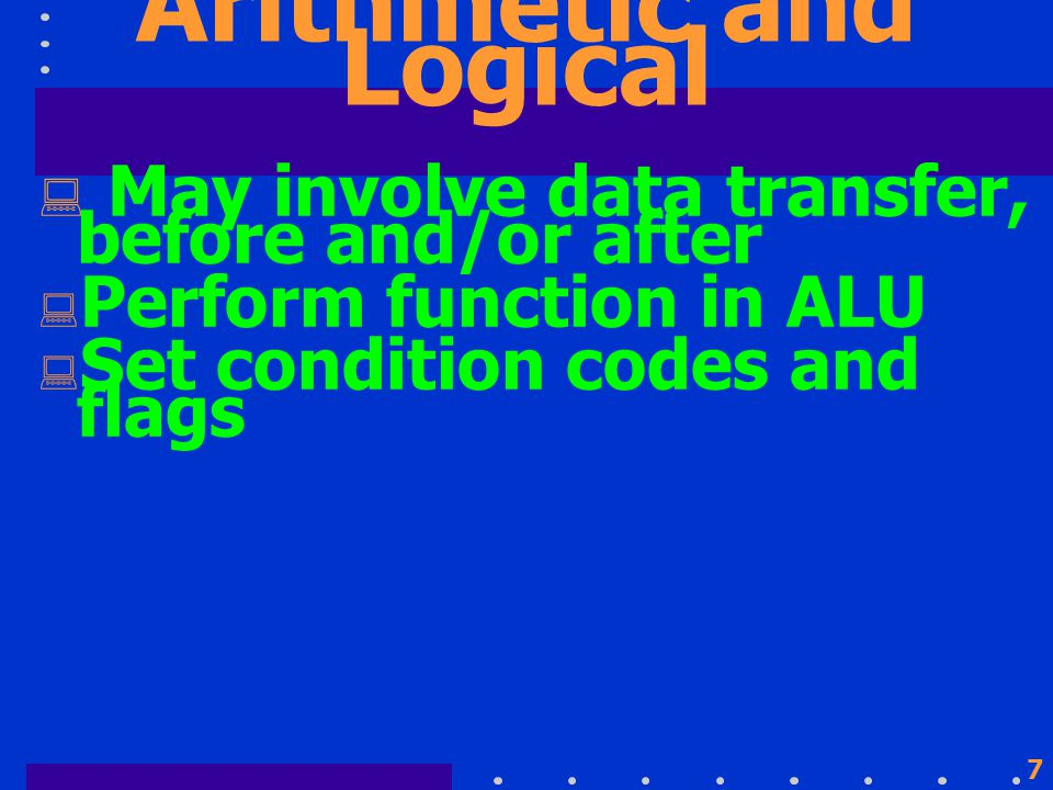 7 Arithmetic and Logical  May involve data transfer, before and/or after  Perform function in ALU  Set condition codes and flags