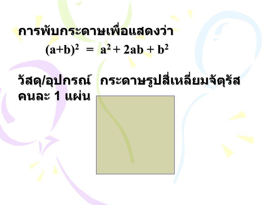 การพับกระดาษเพื่อแสดงว่า (a+b) 2 = a 2 + 2ab + b 2 วัสดุ / อุปกรณ์กระดาษรูปสี่เหลี่ยมจัตุรัส คนละ 1 แผ่น
