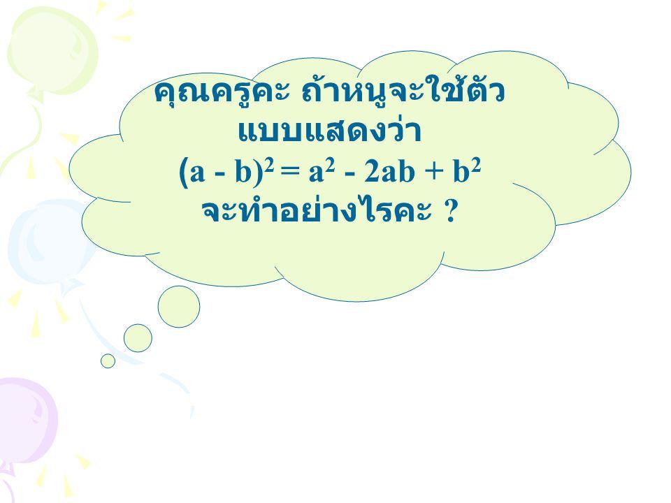 คุณครูคะ ถ้าหนูจะใช้ตัว แบบแสดงว่า (a - b) 2 = a 2 - 2ab + b 2 จะทำอย่างไรคะ ?