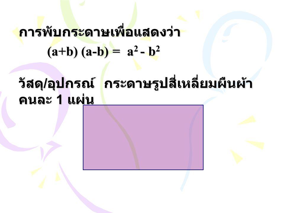 การพับกระดาษเพื่อแสดงว่า (a+b) (a-b) = a 2 - b 2 วัสดุ / อุปกรณ์กระดาษรูปสี่เหลี่ยมผืนผ้า คนละ 1 แผ่น