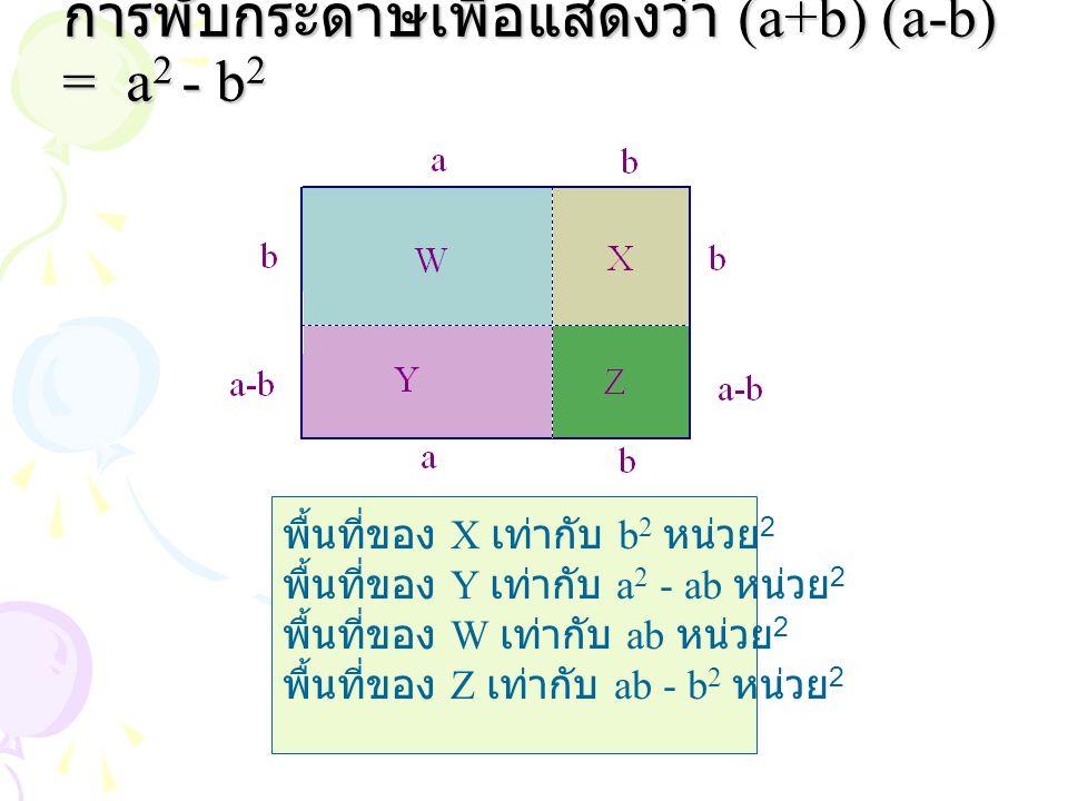 พื้นที่ของ X เท่ากับ b 2 หน่วย 2 พื้นที่ของ Y เท่ากับ a 2 - ab หน่วย 2 พื้นที่ของ W เท่ากับ ab หน่วย 2 พื้นที่ของ Z เท่ากับ ab - b 2 หน่วย 2