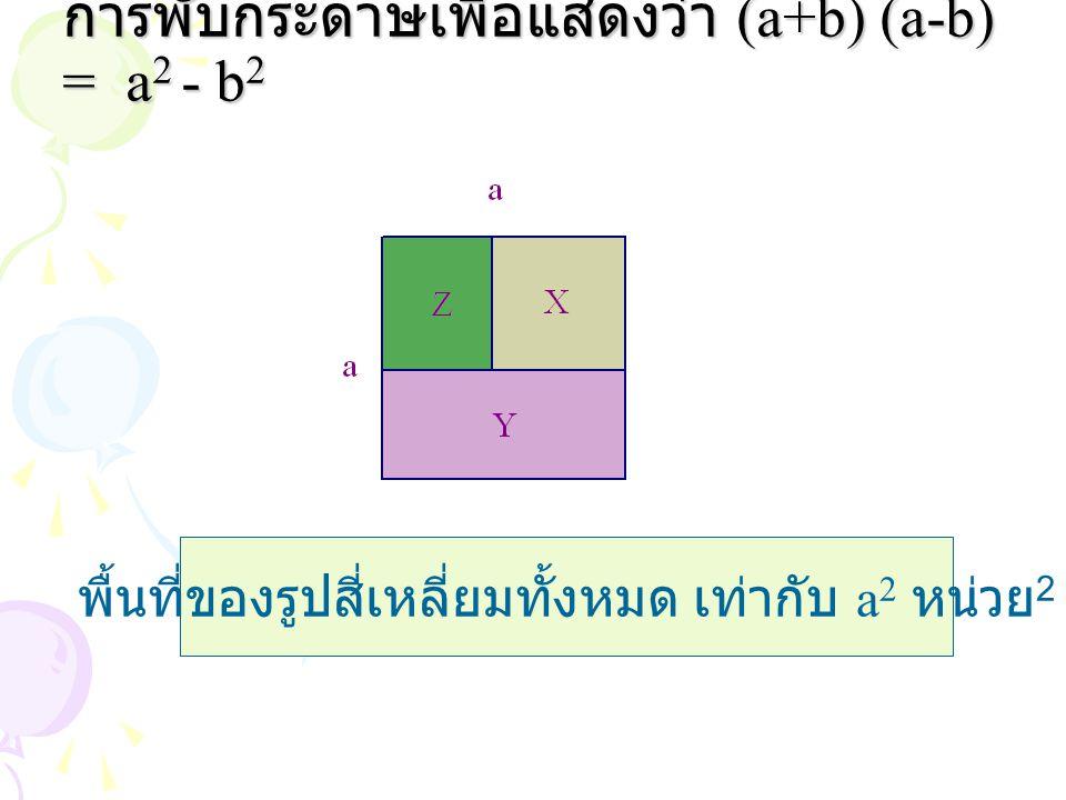 การพับกระดาษเพื่อแสดงว่า (a+b) (a-b) = a 2 - b 2 พื้นที่ของรูปสี่เหลี่ยมทั้งหมด เท่ากับ a 2 หน่วย 2