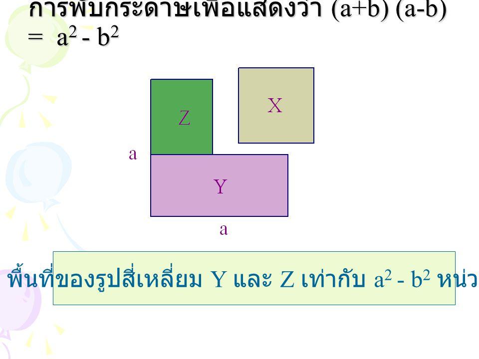 การพับกระดาษเพื่อแสดงว่า (a+b) (a-b) = a 2 - b 2 พื้นที่ของรูปสี่เหลี่ยม Y และ Z เท่ากับ a 2 - b 2 หน่วย 2