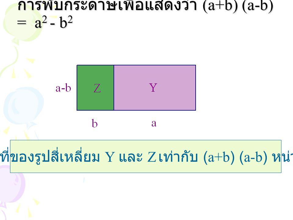 การพับกระดาษเพื่อแสดงว่า (a+b) (a-b) = a 2 - b 2 พื้นที่ของรูปสี่เหลี่ยม Y และ Z เท่ากับ (a+b) (a-b) หน่วย 2