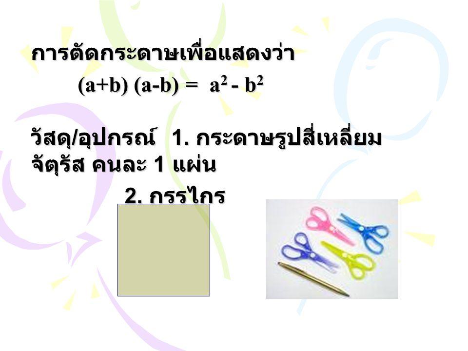 การตัดกระดาษเพื่อแสดงว่า (a+b) (a-b) = a 2 - b 2 วัสดุ / อุปกรณ์ 1. กระดาษรูปสี่เหลี่ยม จัตุรัส คนละ 1 แผ่น 2. กรรไกร