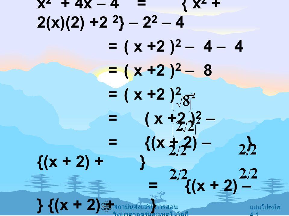 แผ่นโปร่งใส 4.1 สถาบันส่งเสริมการสอน วิทยาศาสตร์และเทคโนโลยี x 2 + 4x  4 = { x 2 + 2(x)(2) +2 2 } – 2 2 – 4 = ( x +2 ) 2 – 4 – 4 = ( x +2 ) 2 – 8 = (