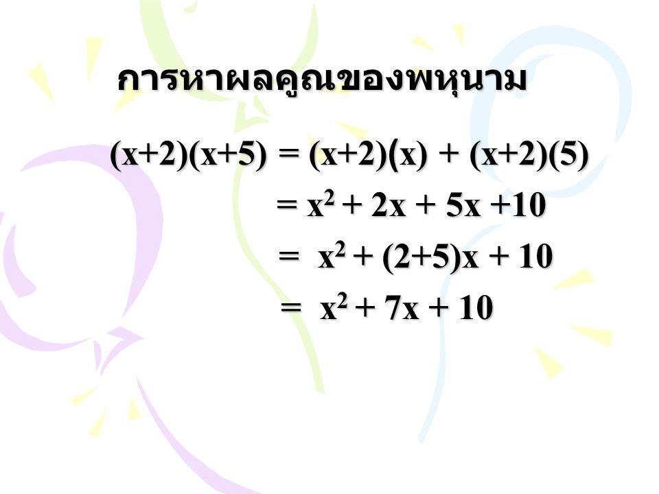การหาผลคูณของพหุนาม (x+2)(x+5) = (x+2)(x) + (x+2)(5) = x 2 + 2x + 5x +10 = x 2 + 2x + 5x +10 = x 2 + (2+5)x + 10 = x 2 + (2+5)x + 10 = x 2 + 7x + 10 =
