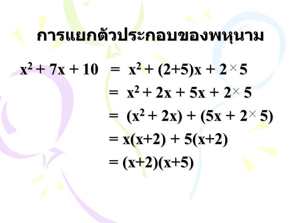 การแยกตัวประกอบของพหุนาม x 2 + 7x + 10 = x 2 + (2+5)x + 2 5 = x 2 + 2x + 5x + 2 5 = (x 2 + 2x) + (5x + 2 5) = x(x+2) + 5(x+2) = (x+2)(x+5)