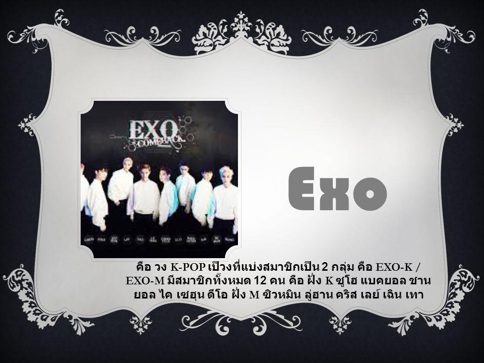 คือ วง K-POP เป็วงที่แบ่งสมาชิกเป็น 2 กลุ่ม คือ EXO-K / EXO-M มีสมาชิกทั้งหมด 12 คน คือ ฝั่ง K ซูโฮ แบคยอล ชาน ยอล ไค เซฮุน ดีโอ ฝั่ง M ซิวหมิน ลู่ฮาน
