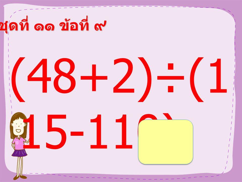 ชุดที่ ๑๑ ข้อที่ ๘ (24+16)×( 63-58) =