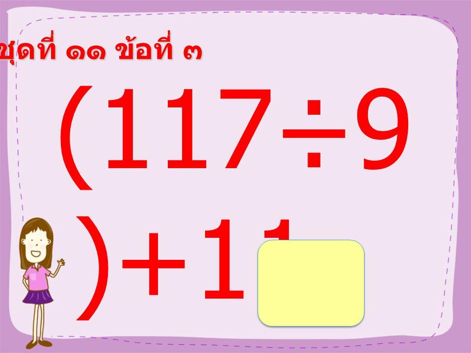 ชุดที่ ๑๑ ข้อที่ ๓ (117÷9 )+11 =