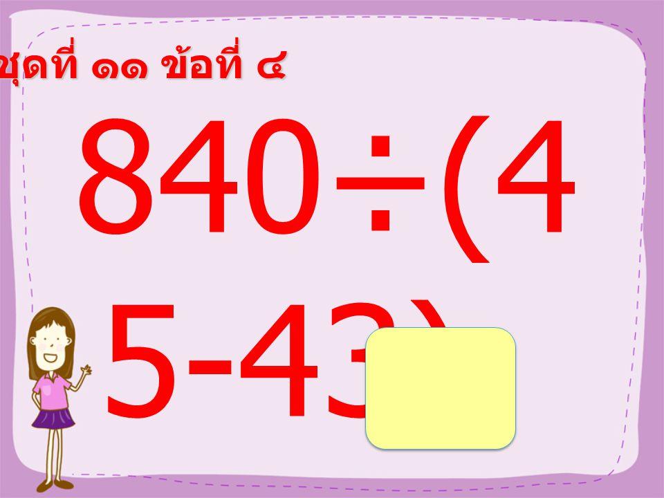 ชุดที่ ๑๑ ข้อที่ ๓ (117÷ 9)+11 =