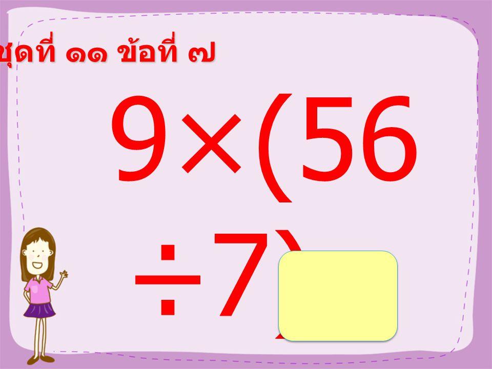 ชุดที่ ๑๑ ข้อที่ ๖ (17- 9)×4 =
