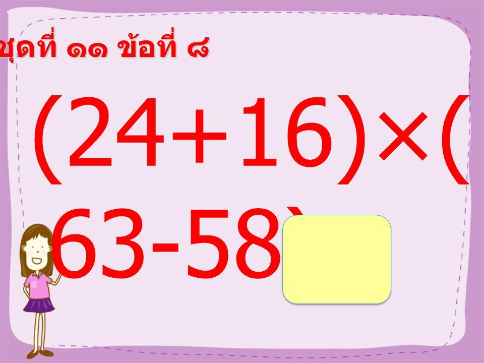 ชุดที่ ๑๑ ข้อที่ ๗ 9×(56 ÷7) =