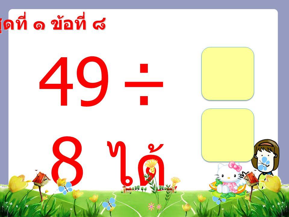 ชุดที่ ๑ ข้อที่ ๘ 49 ÷ 8 ได้ เศ ษ