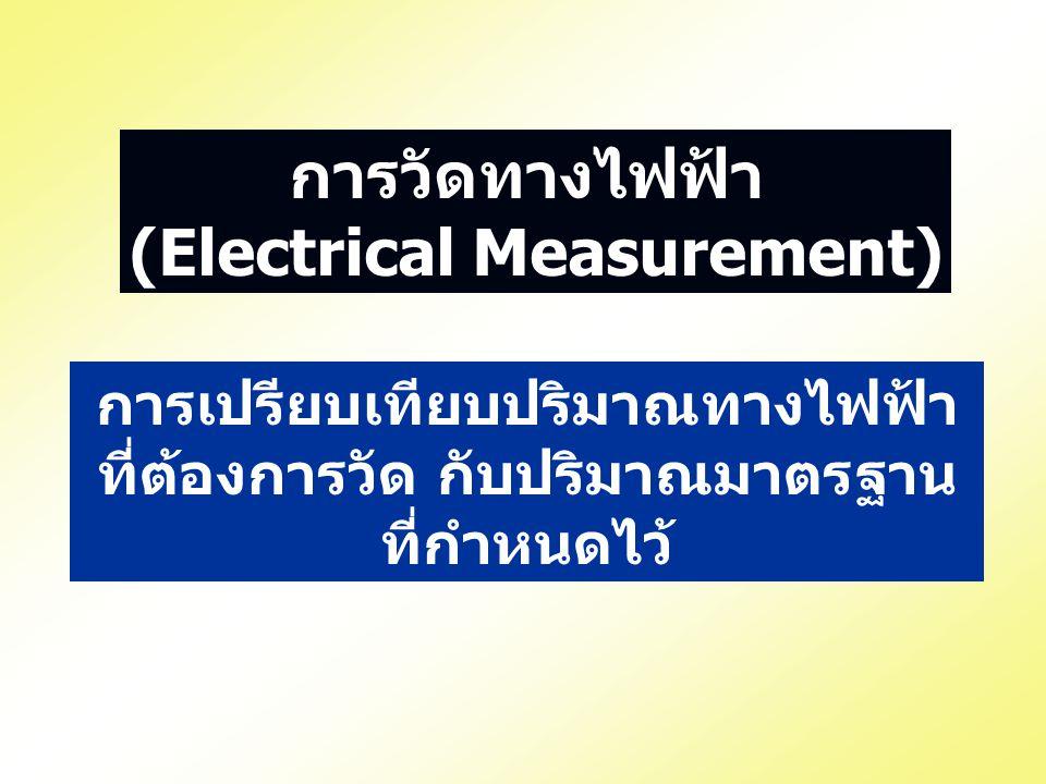 การเปรียบเทียบปริมาณทางไฟฟ้า ที่ต้องการวัด กับปริมาณมาตรฐาน ที่กำหนดไว้ การวัดทางไฟฟ้า (Electrical Measurement)