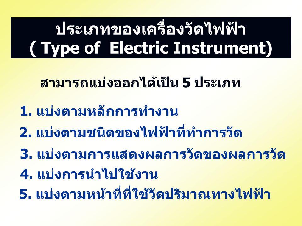 4. แบ่งการนำไปใช้งาน ประเภทของเครื่องวัดไฟฟ้า ( Type of Electric Instrument) สามารถแบ่งออกได้เป็น 5 ประเภท 1. แบ่งตามหลักการทำงาน 2. แบ่งตามชนิดของไฟฟ