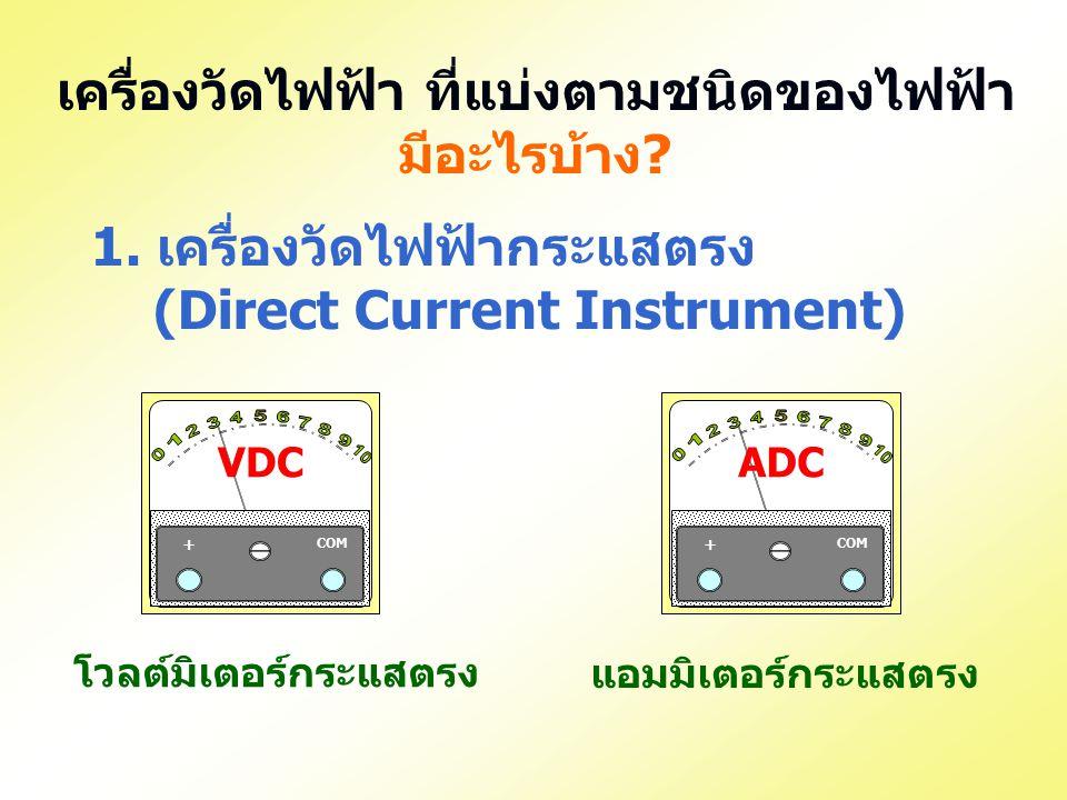 เครื่องวัดไฟฟ้า ที่แบ่งตามชนิดของไฟฟ้า มีอะไรบ้าง? 1. เครื่องวัดไฟฟ้ากระแสตรง (Direct Current Instrument) VDC COM + ADC COM + แอมมิเตอร์กระแสตรง โวลต์