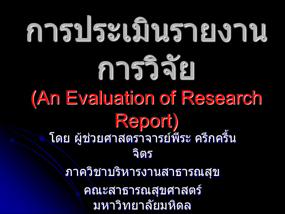 การประเมินรายงานการวิจัย โดยประเมินคุณภาพของ ประเด็นต่างๆ ดังนี้ ชื่อโครงการวิจัย : ชัดเจน สั้น น่าสนใจ มี ประโยชน์ ชื่อโครงการวิจัย : ชัดเจน สั้น น่าสนใจ มี ประโยชน์ ความเป็นมาและความสำคัญของปัญหา : ความเป็นมาและความสำคัญของปัญหา : วัตถุประสงค์ของการวิจัย วัตถุประสงค์ของการวิจัย การทบทวนวรรณกรรมที่เกี่ยวข้อง การทบทวนวรรณกรรมที่เกี่ยวข้อง สมมติฐานการวิจัย สมมติฐานการวิจัย ตัวแปรที่ใช้ในการวิจัย และกรอบแนวคิด ในการวิจัย ตัวแปรที่ใช้ในการวิจัย และกรอบแนวคิด ในการวิจัย