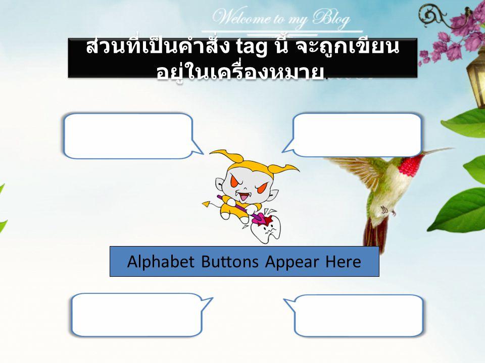 Alphabet Buttons Appear Here ส่วนที่เป็นคำสั่ง tag นี้ จะถูกเขียน อยู่ในเครื่องหมาย.