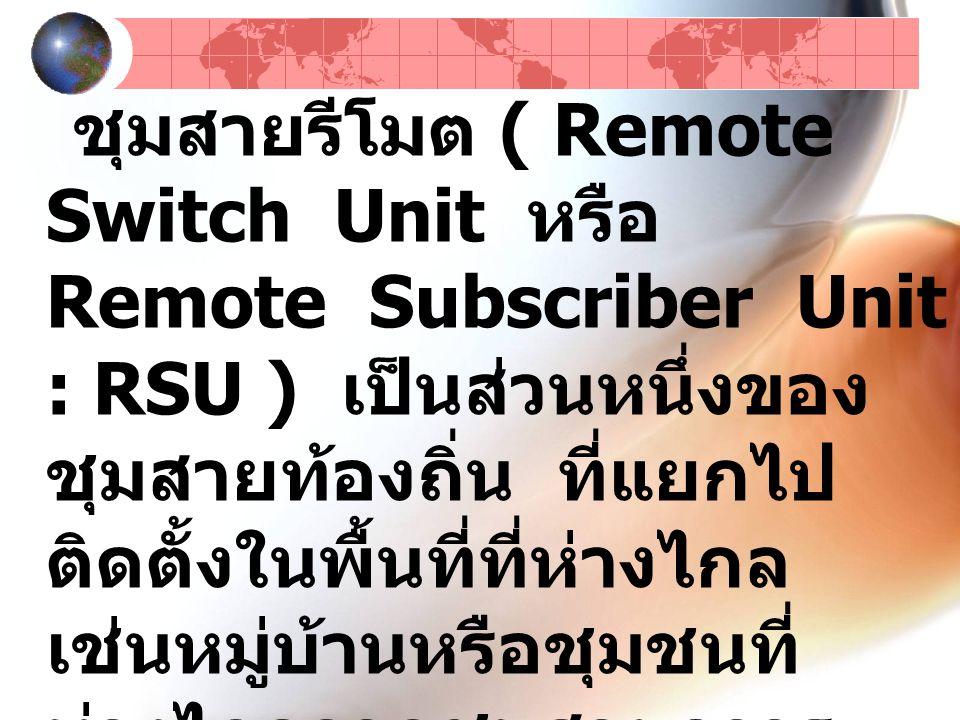 ชุมสายรีโมต ( Remote Switch Unit หรือ Remote Subscriber Unit : RSU ) เป็นส่วนหนึ่งของ ชุมสายท้องถิ่น ที่แยกไป ติดตั้งในพื้นที่ที่ห่างไกล เช่นหมู่บ้านหรือชุมชนที่ ห่างไกลจากชุมสายถาวร มาก ๆ การทำงานของ ชุมสายรีโมตนี้จะขึ้นอยู่กับ ชุมสายท้องถิ่นอีกครั้งหนึ่ง