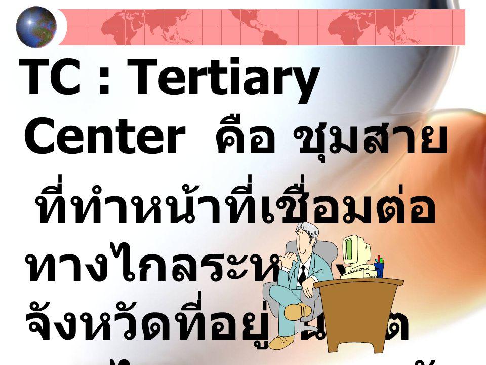 TC : Tertiary Center คือ ชุมสาย ที่ทำหน้าที่เชื่อมต่อ ทางไกลระหว่าง จังหวัดที่อยู่ในเขต ทางไกลคนละเขตกัน