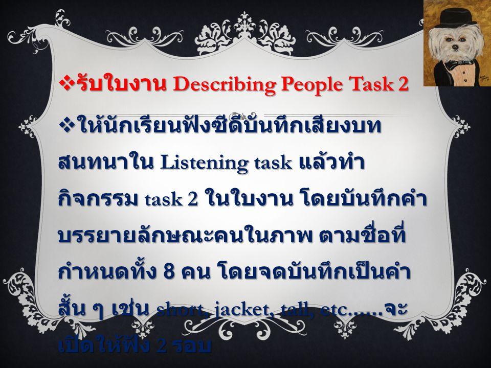  รับใบงาน Describing People Task 2  ให้นักเรียนฟังซีดีบันทึกเสียงบท สนทนาใน Listening task แล้วทำ กิจกรรม task 2 ในใบงาน โดยบันทึกคำ บรรยายลักษณะคนในภาพ ตามชื่อที่ กำหนดทั้ง 8 คน โดยจดบันทึกเป็นคำ สั้น ๆ เช่น short, jacket, tall, etc......
