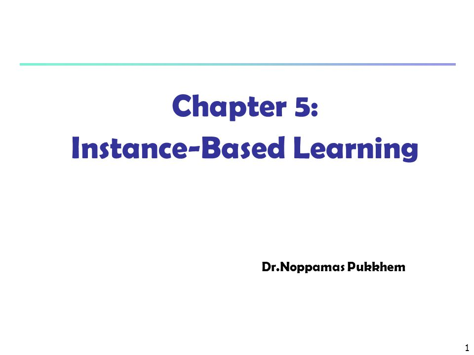 1 Chapter 5: Instance-Based Learning Dr.Noppamas Pukkhem