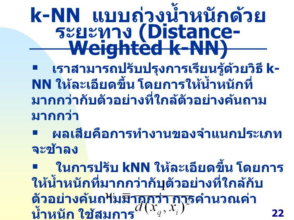 k-NN แบบถ่วงน้ำหนักด้วย ระยะทาง (Distance- Weighted k-NN)  เราสามารถปรับปรุงการเรียนรู้ด้วยวิธี k- NN ให้ละเอียดขึ้น โดยการให้น้ำหนักที่ มากกว่ากับตั
